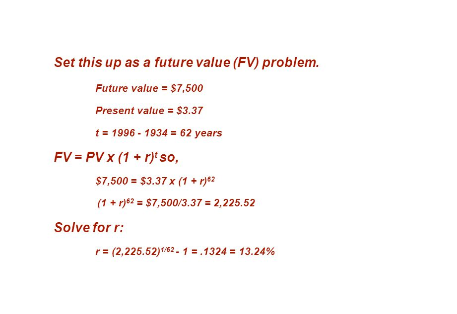 Set this up as a future value (FV) problem. Future value = $7,500 Present value = $3.37 t = 1996 - 1934 = 62 years FV = PV x (1 + r) t so, $7,500 = $3