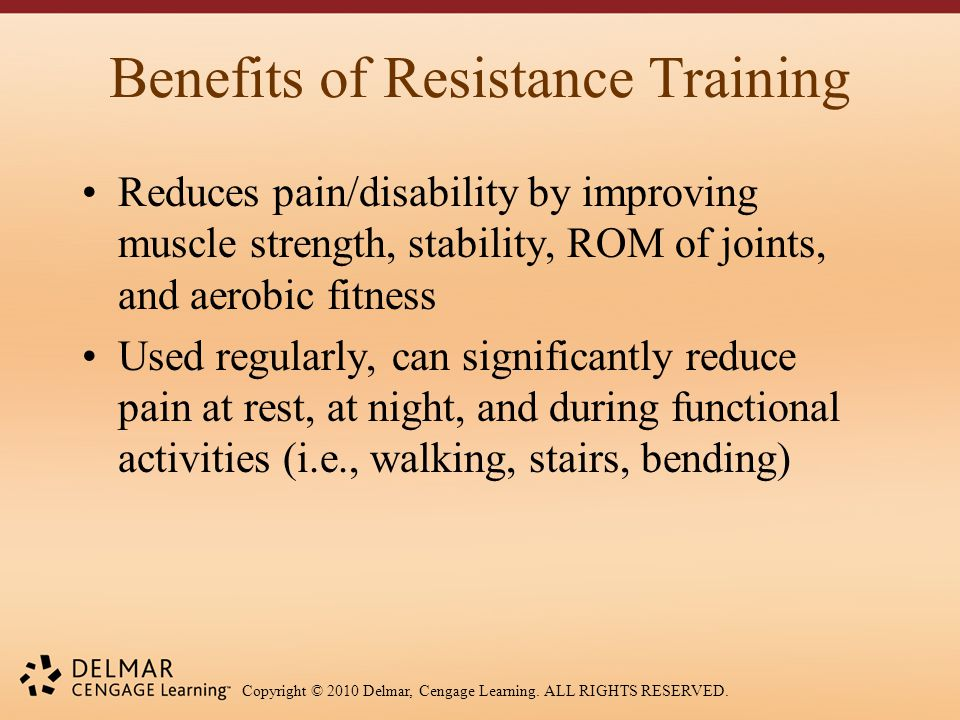 Copyright © 2010 Delmar, Cengage Learning. ALL RIGHTS RESERVED. Benefits of Resistance Training Reduces pain/disability by improving muscle strength,