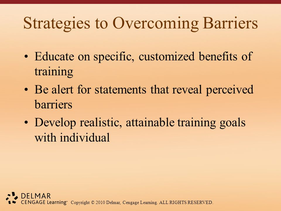 Copyright © 2010 Delmar, Cengage Learning. ALL RIGHTS RESERVED. Strategies to Overcoming Barriers Educate on specific, customized benefits of training