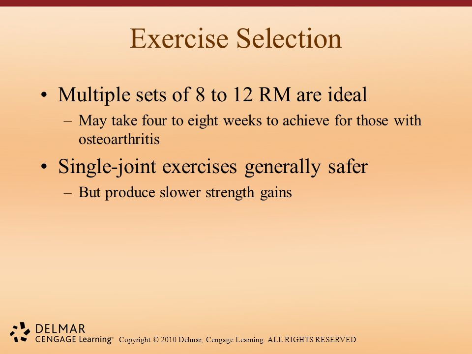 Copyright © 2010 Delmar, Cengage Learning. ALL RIGHTS RESERVED. Exercise Selection Multiple sets of 8 to 12 RM are ideal –May take four to eight weeks