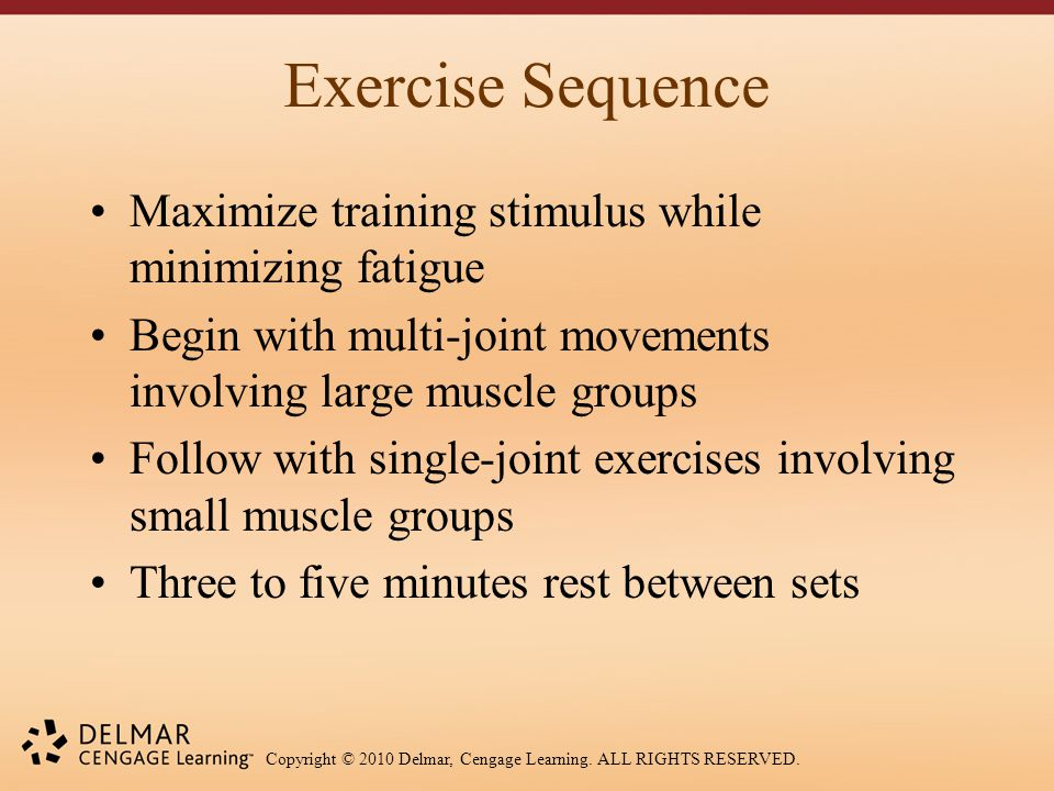 Copyright © 2010 Delmar, Cengage Learning. ALL RIGHTS RESERVED. Exercise Sequence Maximize training stimulus while minimizing fatigue Begin with multi