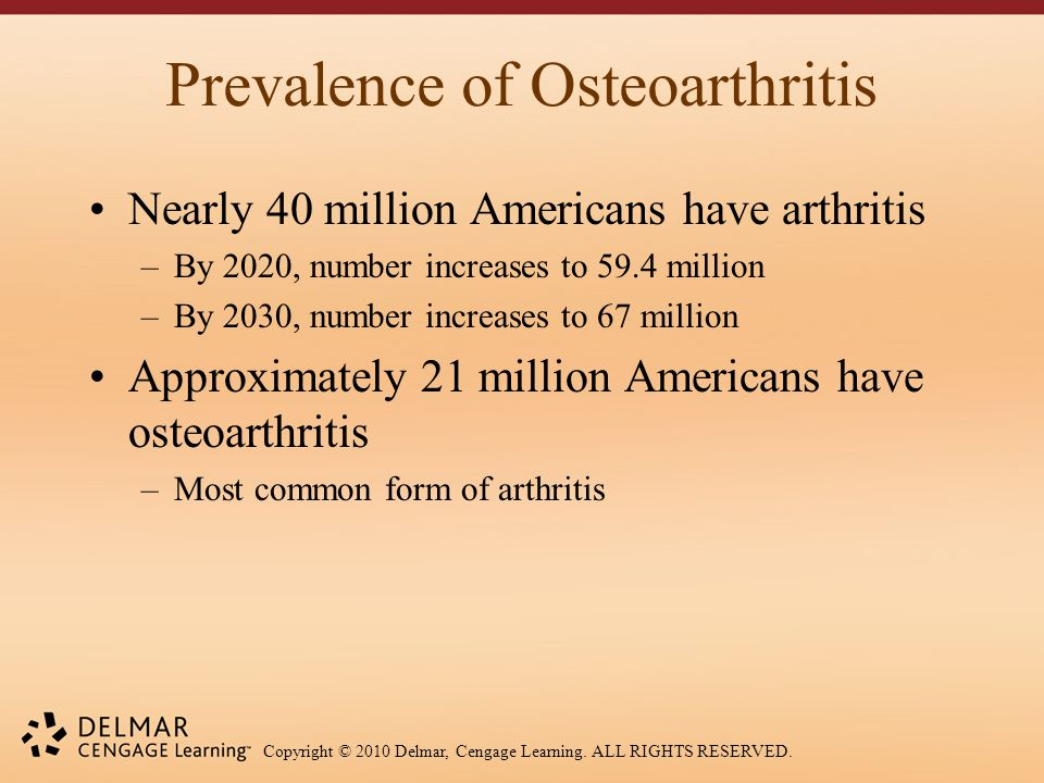 Copyright © 2010 Delmar, Cengage Learning. ALL RIGHTS RESERVED. Prevalence of Osteoarthritis Nearly 40 million Americans have arthritis –By 2020, numb