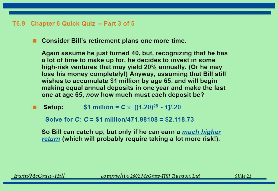 Irwin/McGraw-Hillcopyright © 2002 McGraw-Hill Ryerson, Ltd Slide 21 T6.9 Chapter 6 Quick Quiz -- Part 3 of 5 Consider Bill's retirement plans one more time.