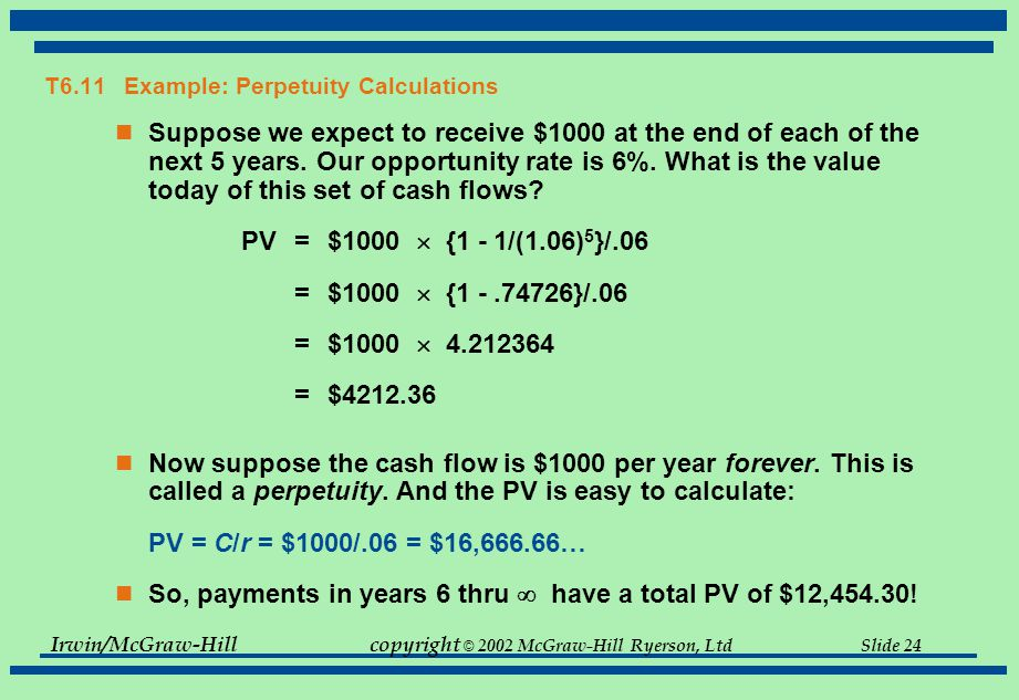 Irwin/McGraw-Hillcopyright © 2002 McGraw-Hill Ryerson, Ltd Slide 24 T6.11 Example: Perpetuity Calculations Suppose we expect to receive $1000 at the e