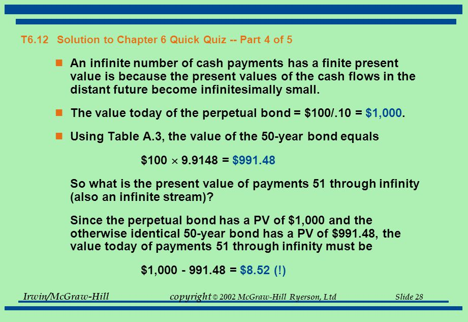 Irwin/McGraw-Hillcopyright © 2002 McGraw-Hill Ryerson, Ltd Slide 28 T6.12 Solution to Chapter 6 Quick Quiz -- Part 4 of 5 An infinite number of cash payments has a finite present value is because the present values of the cash flows in the distant future become infinitesimally small.