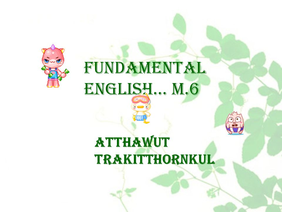 Fundamental English… M.6 Atthawut Trakitthornkul