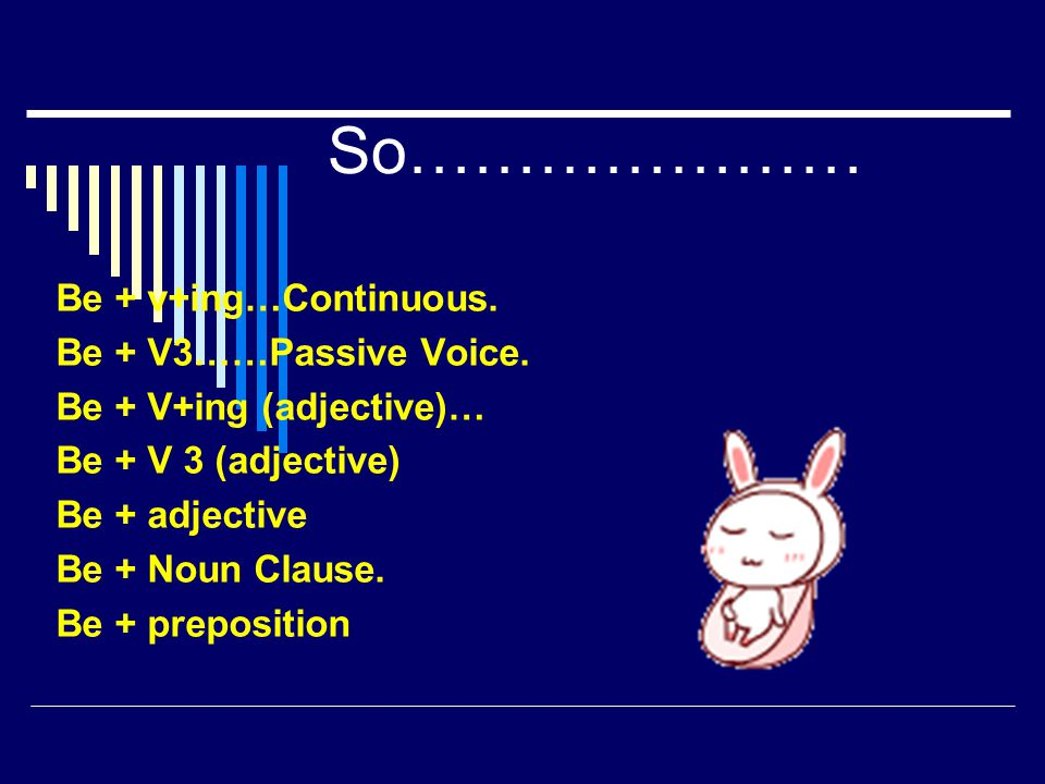 So………………… Be + v+ing…Continuous. Be + V3……Passive Voice. Be + V+ing (adjective)… Be + V 3 (adjective) Be + adjective Be + Noun Clause. Be + prepositio