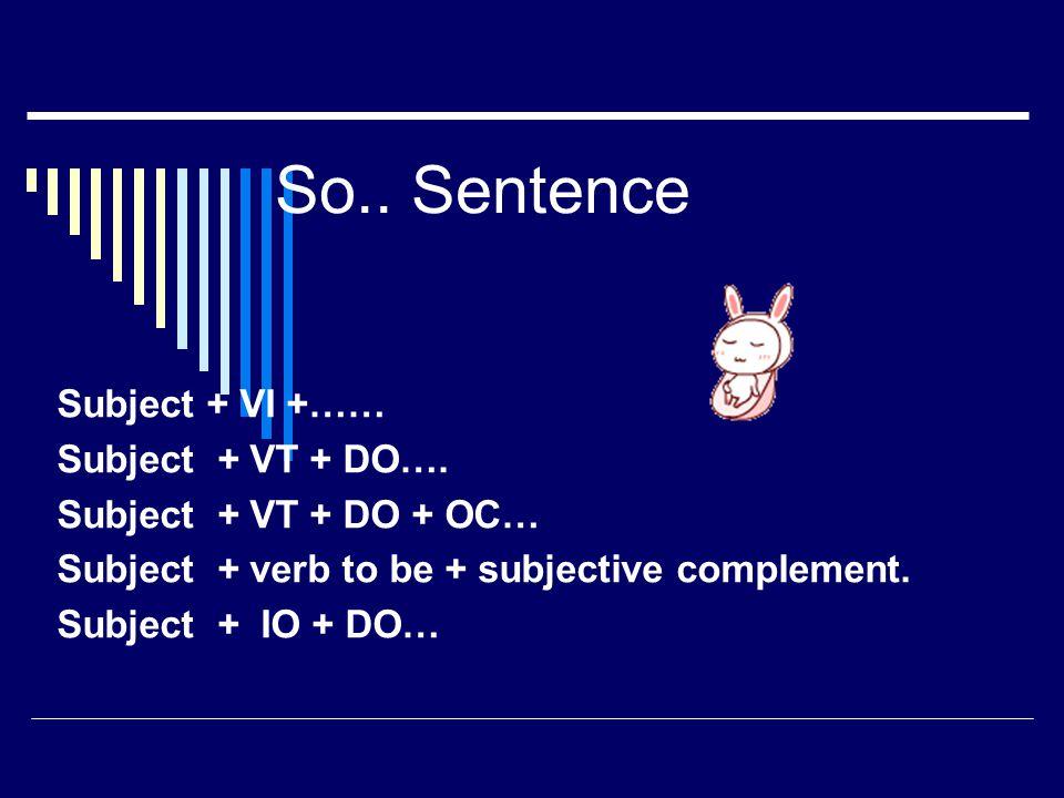 So.. Sentence Subject + VI +…… Subject + VT + DO…. Subject + VT + DO + OC… Subject + verb to be + subjective complement. Subject + IO + DO…