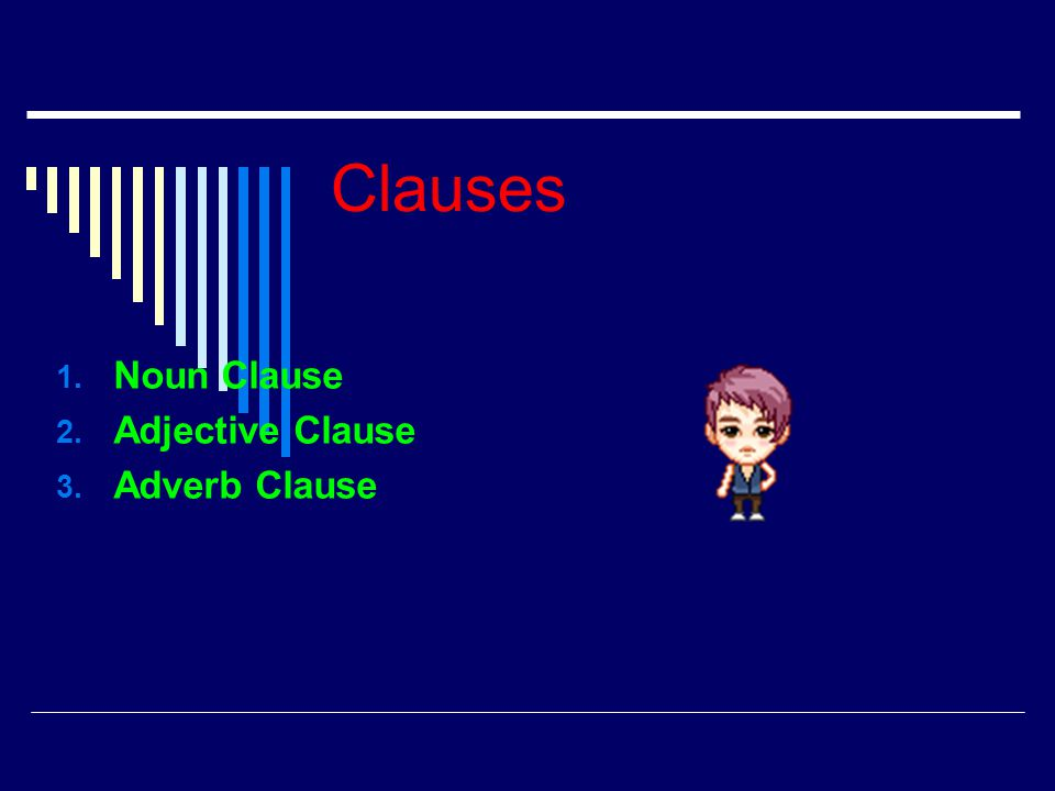 Clauses 1. Noun Clause 2. Adjective Clause 3. Adverb Clause