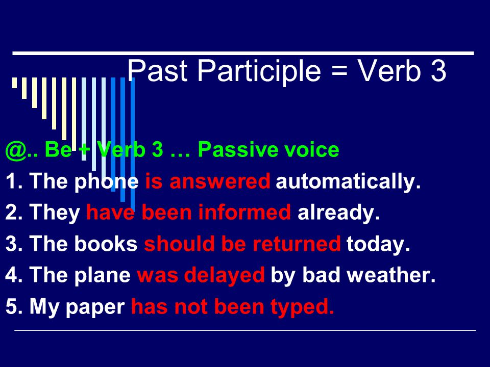 Past Participle = Verb 3 @.. Be + Verb 3 … Passive voice 1. The phone is answered automatically. 2. They have been informed already. 3. The books shou
