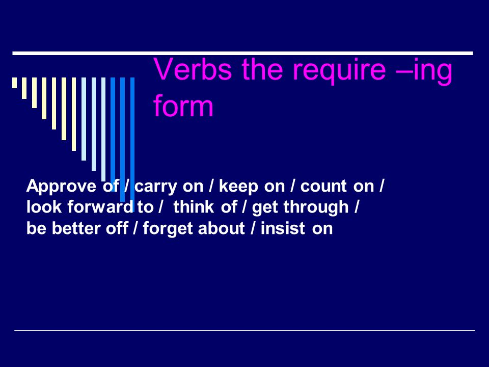 Verbs the require –ing form Approve of / carry on / keep on / count on / look forward to / think of / get through / be better off / forget about / ins