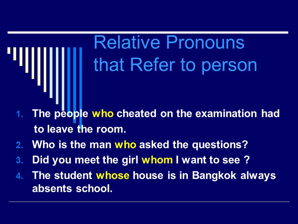 Relative Pronouns that Refer to person 1. The people who cheated on the examination had to leave the room. 2. Who is the man who asked the questions?