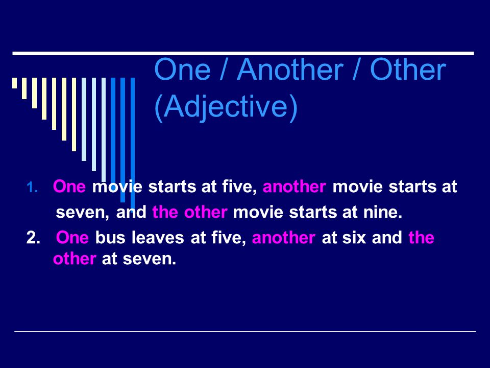 One / Another / Other (Adjective) 1. One movie starts at five, another movie starts at seven, and the other movie starts at nine. 2. One bus leaves at