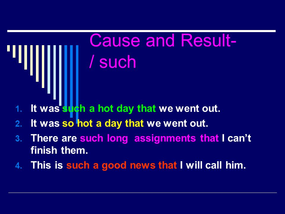 Cause and Result- / such 1. It was such a hot day that we went out. 2. It was so hot a day that we went out. 3. There are such long assignments that I