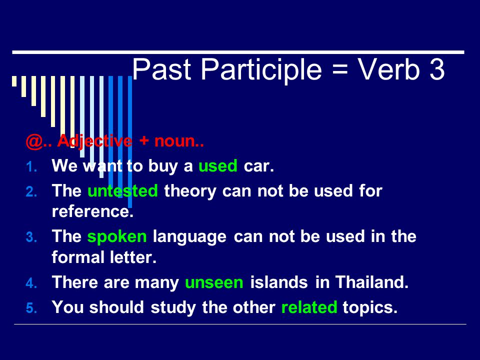 Past Participle = Verb 3 @.. Adjective + noun.. 1. We want to buy a used car. 2. The untested theory can not be used for reference. 3. The spoken lang