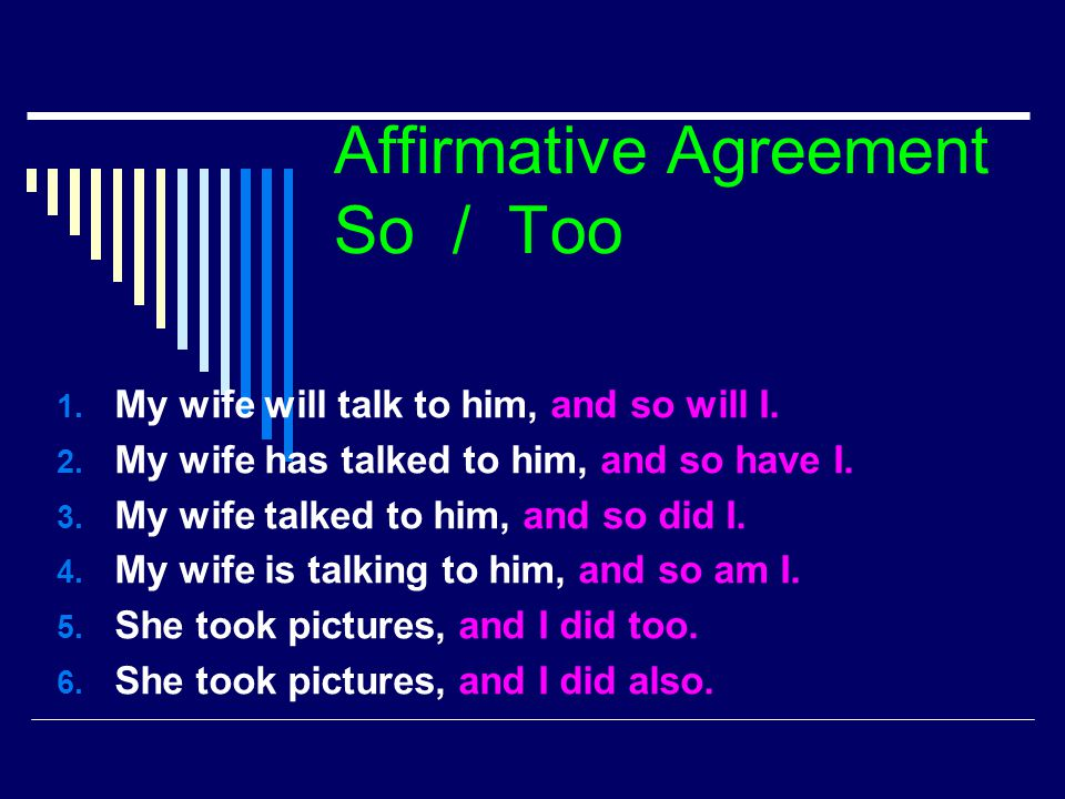 Affirmative Agreement So / Too 1. My wife will talk to him, and so will I. 2. My wife has talked to him, and so have I. 3. My wife talked to him, and