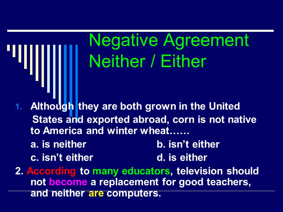 Negative Agreement Neither / Either 1. Although they are both grown in the United States and exported abroad, corn is not native to America and winter