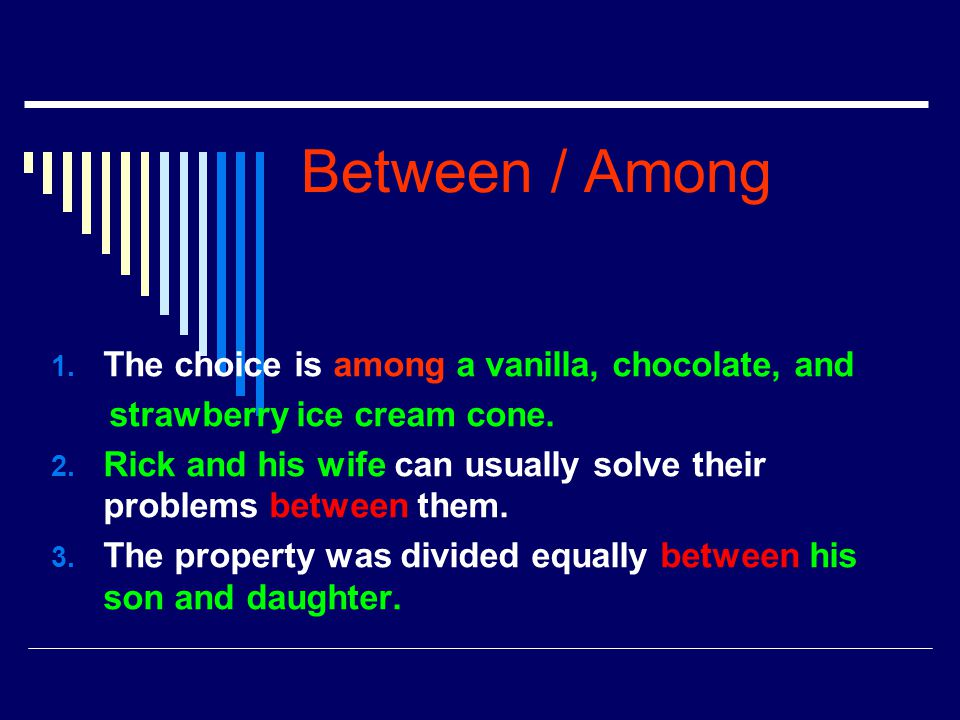 Between / Among 1. The choice is among a vanilla, chocolate, and strawberry ice cream cone. 2. Rick and his wife can usually solve their problems betw