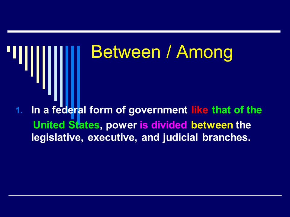 Between / Among 1. In a federal form of government like that of the United States, power is divided between the legislative, executive, and judicial b