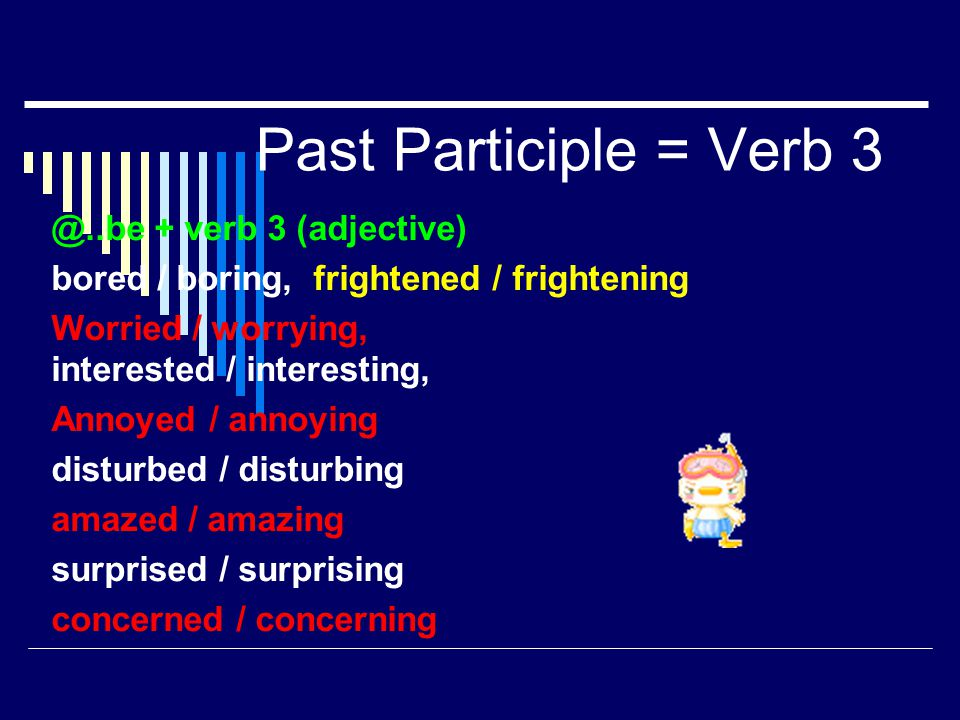 Past Participle = Verb 3 @..be + verb 3 (adjective) bored / boring, frightened / frightening Worried / worrying, interested / interesting, Annoyed / a