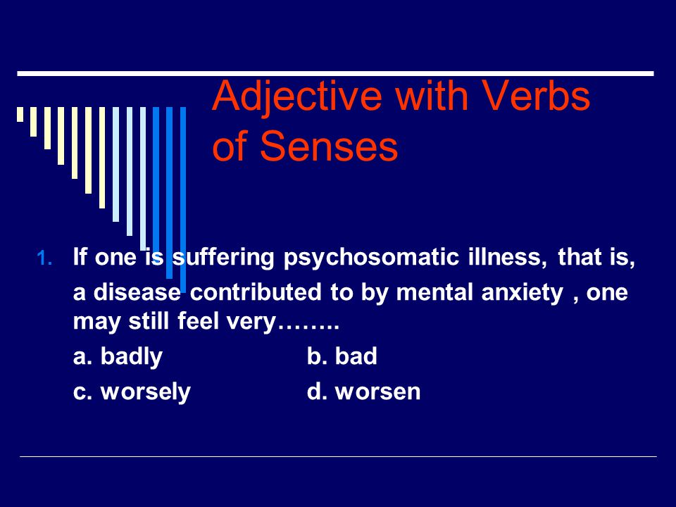 Adjective with Verbs of Senses 1. If one is suffering psychosomatic illness, that is, a disease contributed to by mental anxiety, one may still feel v