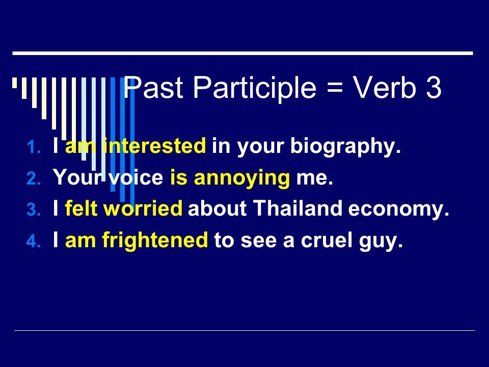 Past Participle = Verb 3 1. I am interested in your biography. 2. Your voice is annoying me. 3. I felt worried about Thailand economy. 4. I am frighte