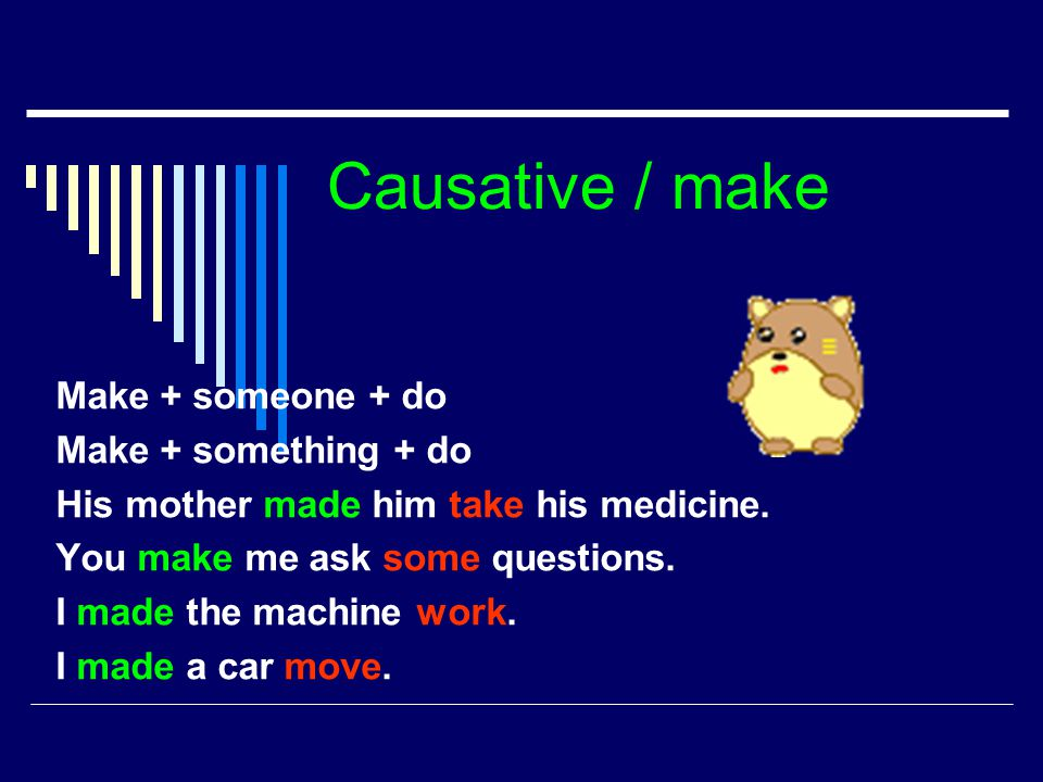 Causative / make Make + someone + do Make + something + do His mother made him take his medicine. You make me ask some questions. I made the machine w