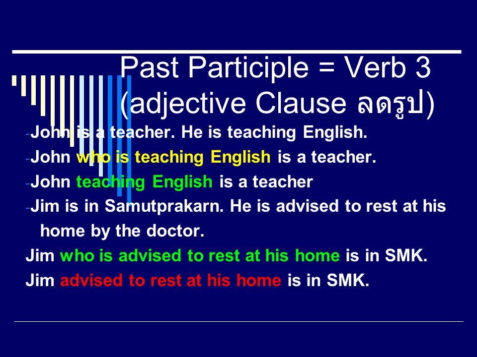 Past Participle = Verb 3 (adjective Clause ลดรูป ) - John is a teacher. He is teaching English. - John who is teaching English is a teacher. - John te