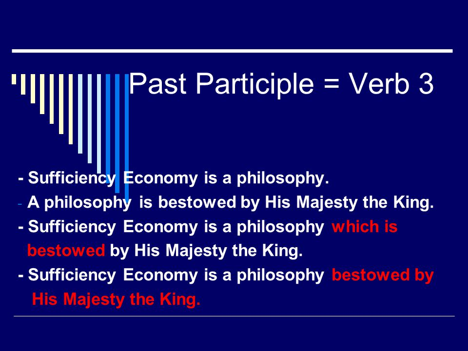 Past Participle = Verb 3 - Sufficiency Economy is a philosophy. - A philosophy is bestowed by His Majesty the King. - Sufficiency Economy is a philoso