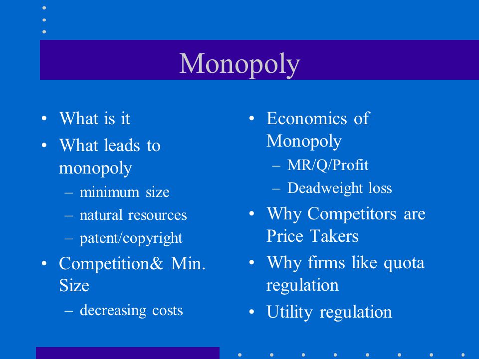 Monopoly What is it What leads to monopoly –minimum size –natural resources –patent/copyright Competition& Min.