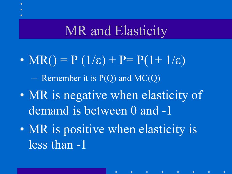 MR and Elasticity MR() = P (1/  ) + P= P(1+ 1/  ) – Remember it is P(Q) and MC(Q) MR is negative when elasticity of demand is between 0 and -1 MR is positive when elasticity is less than -1