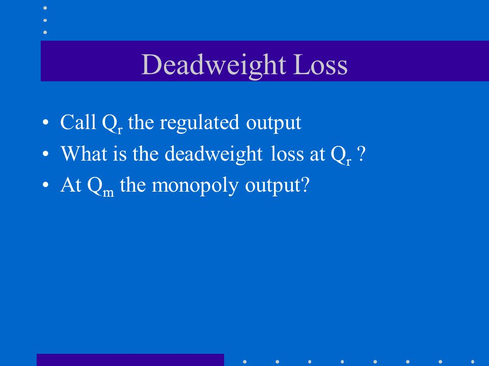 Deadweight Loss Call Q r the regulated output What is the deadweight loss at Q r .