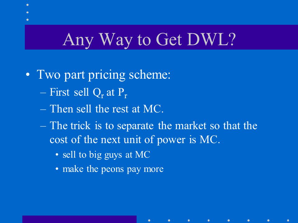 Any Way to Get DWL. Two part pricing scheme: –First sell Q r at P r –Then sell the rest at MC.