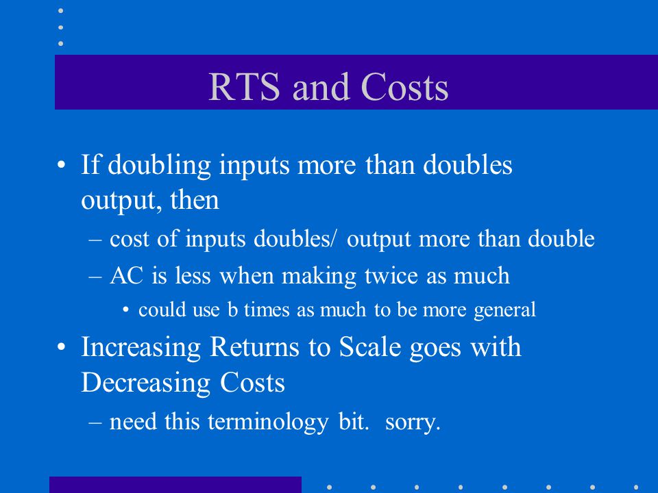 RTS and Costs If doubling inputs more than doubles output, then –cost of inputs doubles/ output more than double –AC is less when making twice as much could use b times as much to be more general Increasing Returns to Scale goes with Decreasing Costs –need this terminology bit.