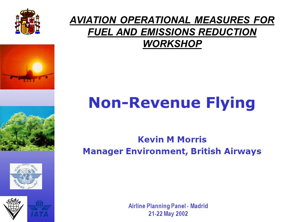 Airline Planning Panel - Madrid 21-22 May 2002 AVIATION OPERATIONAL MEASURES FOR FUEL AND EMISSIONS REDUCTION WORKSHOP Non-Revenue Flying Kevin M Morris Manager Environment, British Airways