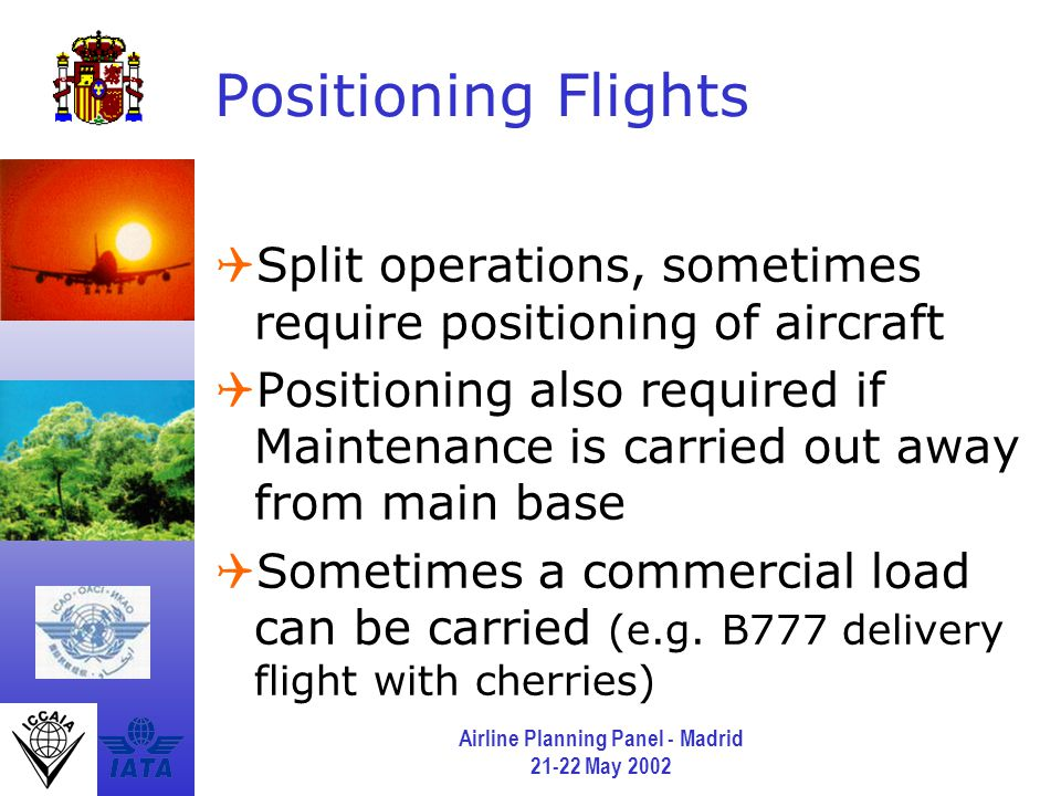 Airline Planning Panel - Madrid 21-22 May 2002 Positioning Flights  Split operations, sometimes require positioning of aircraft  Positioning also required if Maintenance is carried out away from main base  Sometimes a commercial load can be carried (e.g.