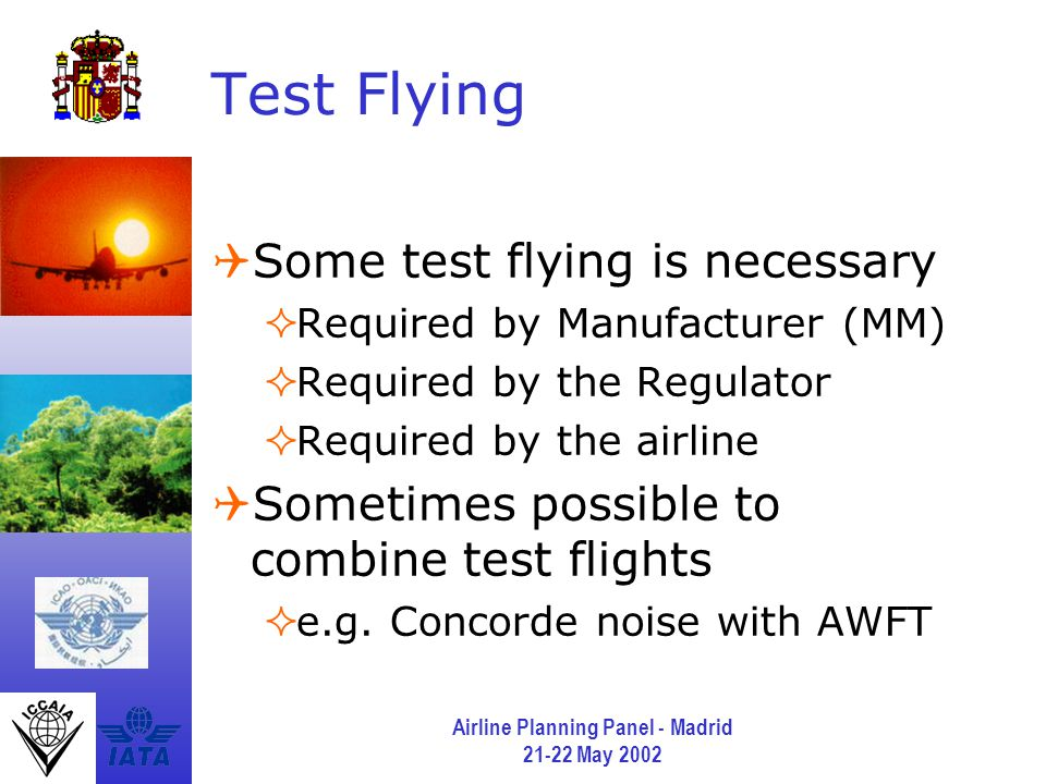 Airline Planning Panel - Madrid 21-22 May 2002 Test Flying  Some test flying is necessary  Required by Manufacturer (MM)  Required by the Regulator  Required by the airline  Sometimes possible to combine test flights  e.g.