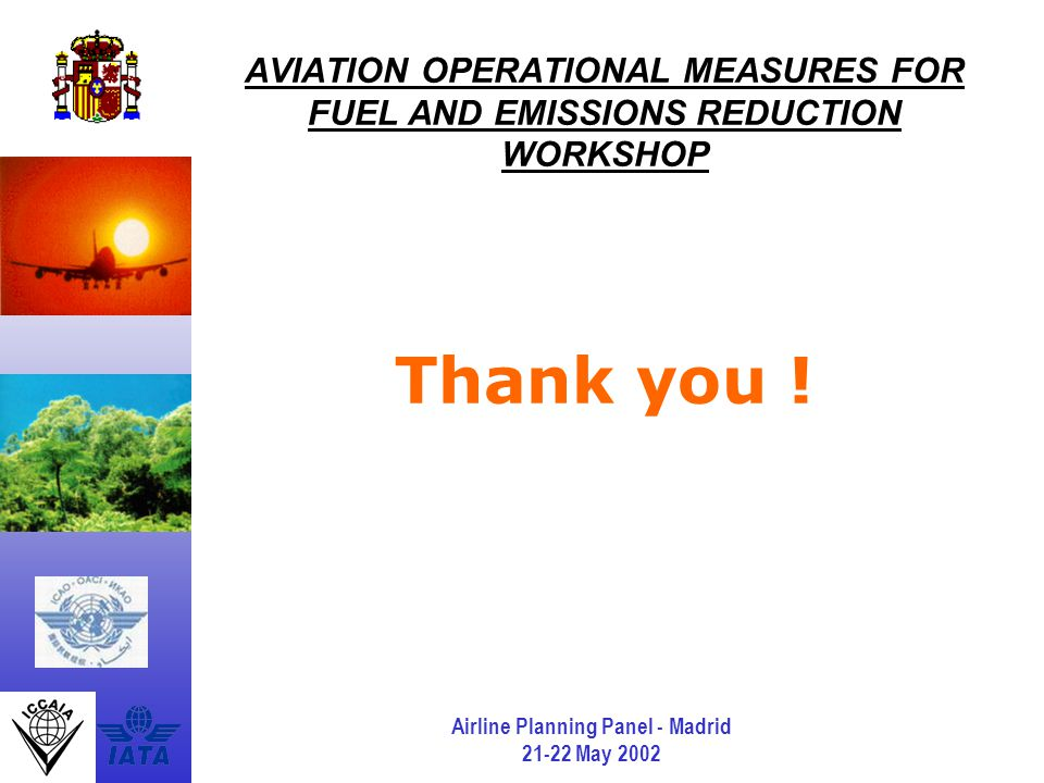 Airline Planning Panel - Madrid 21-22 May 2002 AVIATION OPERATIONAL MEASURES FOR FUEL AND EMISSIONS REDUCTION WORKSHOP Thank you !