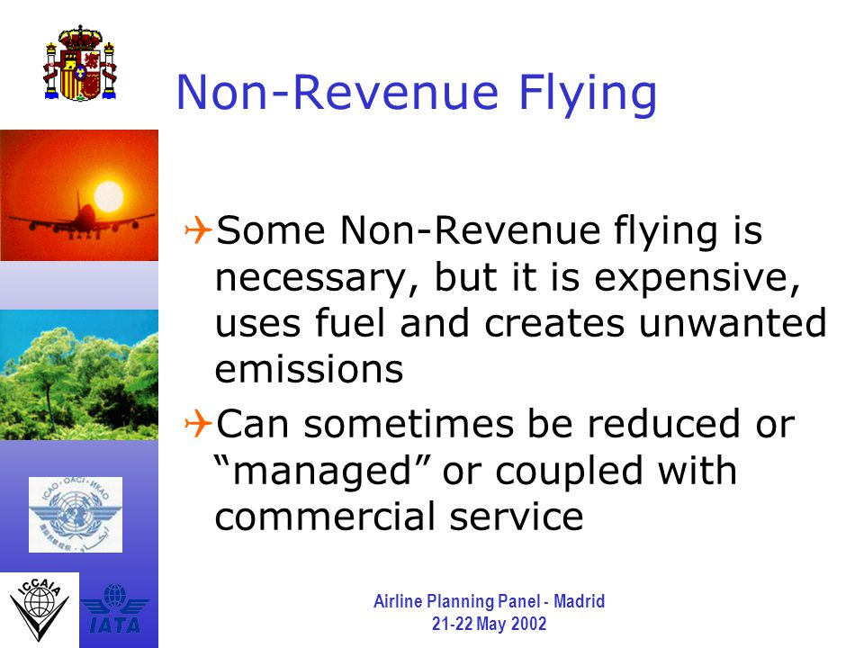 Airline Planning Panel - Madrid 21-22 May 2002 Non-Revenue Flying  Some Non-Revenue flying is necessary, but it is expensive, uses fuel and creates unwanted emissions  Can sometimes be reduced or managed or coupled with commercial service