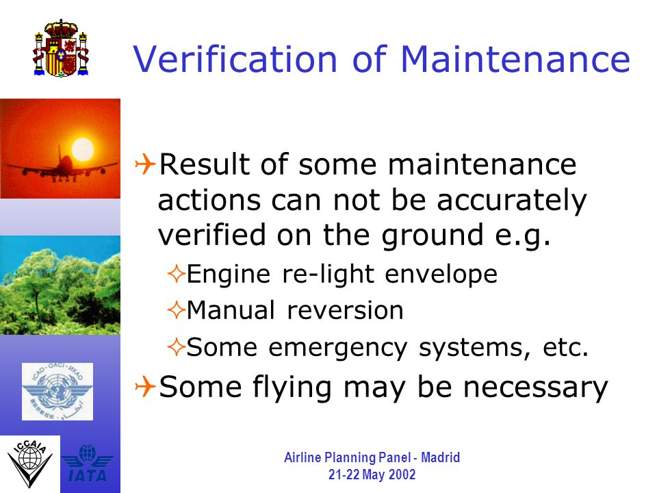 Airline Planning Panel - Madrid 21-22 May 2002 Verification of Maintenance  Result of some maintenance actions can not be accurately verified on the ground e.g.