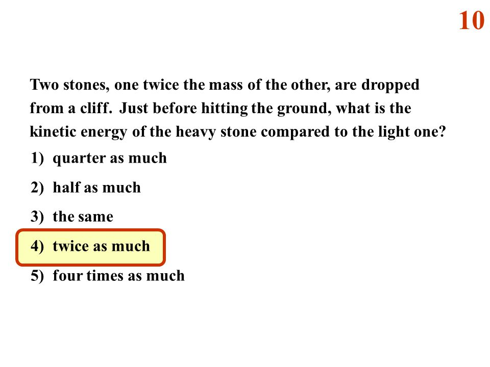 Two stones, one twice the mass of the other, are dropped from a cliff. Just before hitting the ground, what is the kinetic energy of the heavy stone c