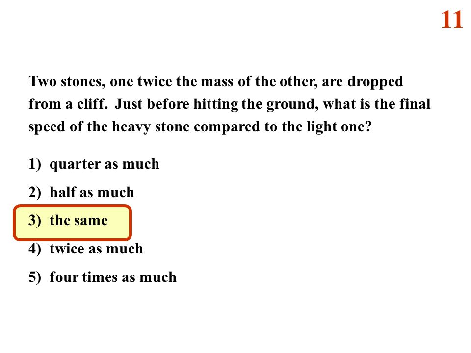 1) quarter as much 2) half as much 3) the same 4) twice as much 5) four times as much Two stones, one twice the mass of the other, are dropped from a cliff.