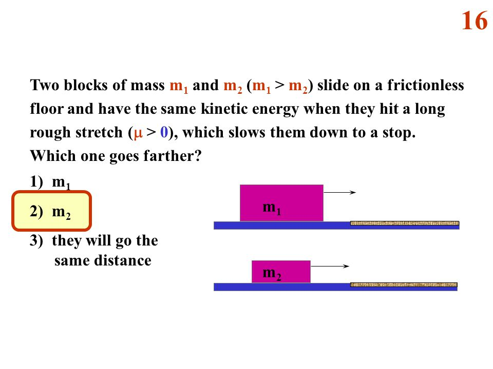 m1m1 m2m2 Two blocks of mass m 1 and m 2 (m 1 > m 2 ) slide on a frictionless floor and have the same kinetic energy when they hit a long rough stretch (  > 0), which slows them down to a stop.