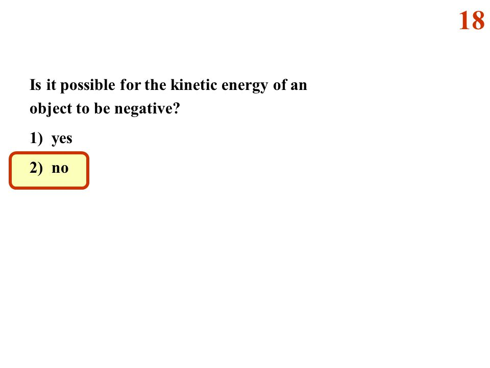 Is it possible for the kinetic energy of an object to be negative? 1) yes 2) no 18