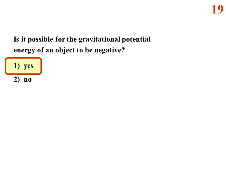 Is it possible for the gravitational potential energy of an object to be negative? 1) yes 2) no 19