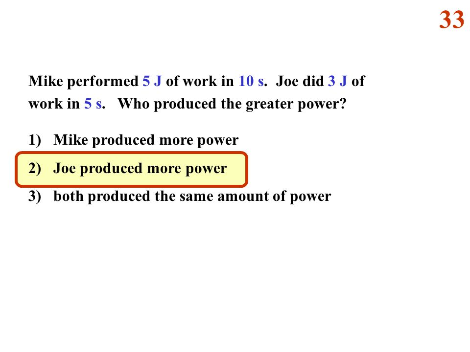 Mike performed 5 J of work in 10 s. Joe did 3 J of work in 5 s. Who produced the greater power? 1) Mike produced more power 2) Joe produced more power