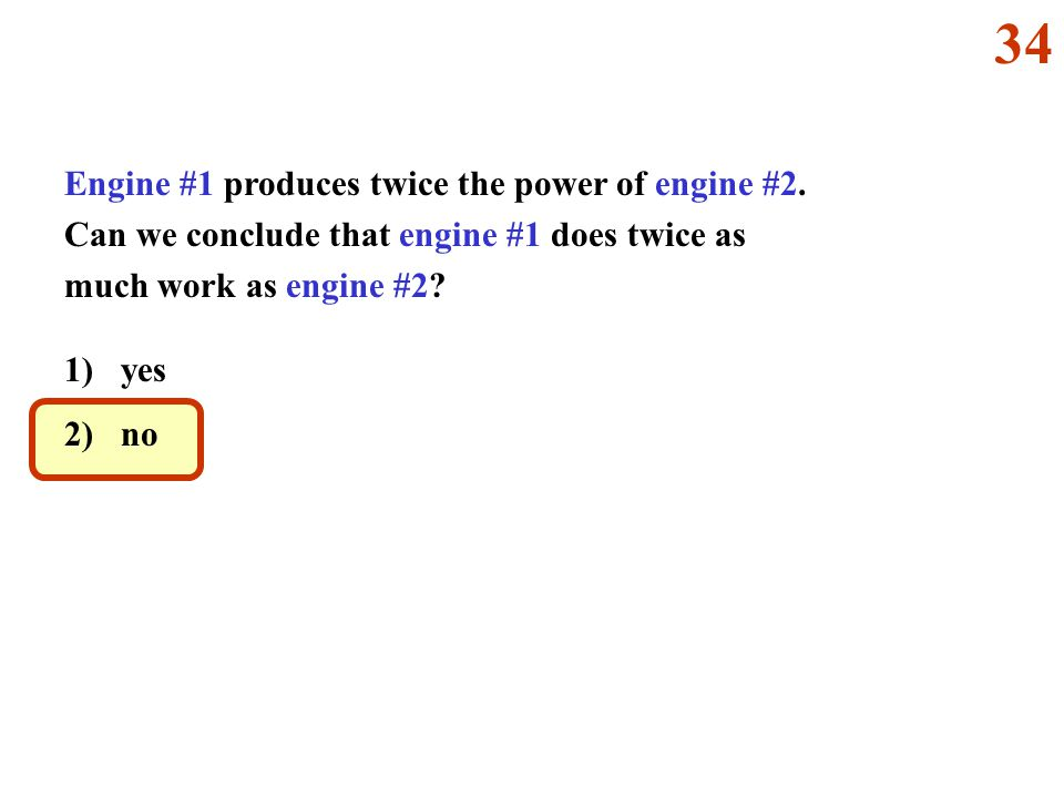 Engine #1 produces twice the power of engine #2. Can we conclude that engine #1 does twice as much work as engine #2? 1) yes 2) no 34