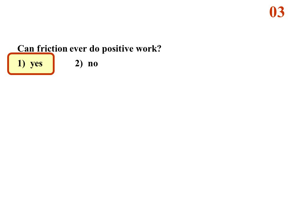 Can friction ever do positive work? 1) yes 2) no 03