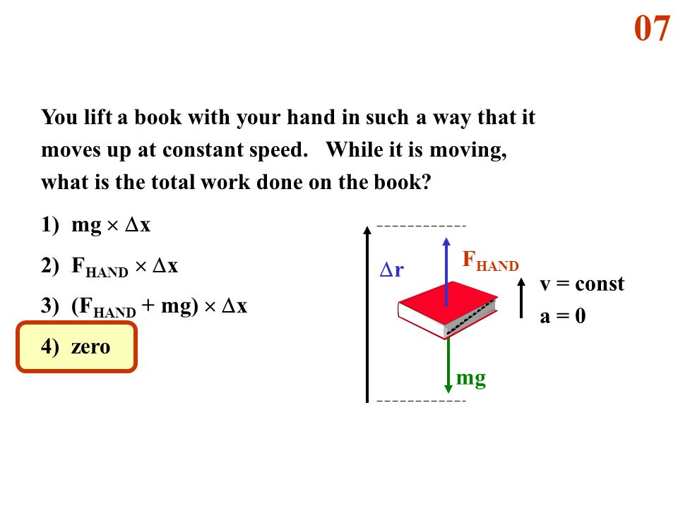 mg rr F HAND v = const a = 0 You lift a book with your hand in such a way that it moves up at constant speed. While it is moving, what is the total