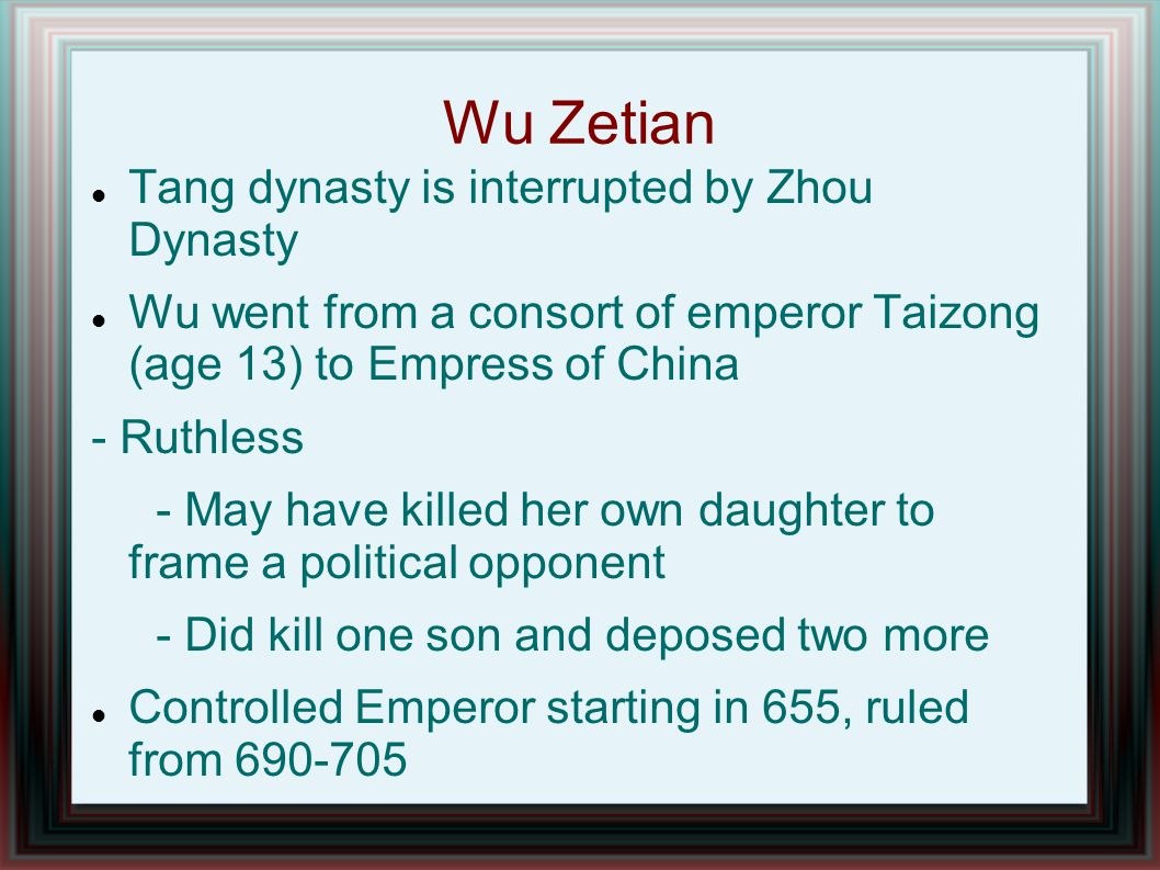 Wu Zetian Tang dynasty is interrupted by Zhou Dynasty Wu went from a consort of emperor Taizong (age 13) to Empress of China - Ruthless - May have killed her own daughter to frame a political opponent - Did kill one son and deposed two more Controlled Emperor starting in 655, ruled from 690-705
